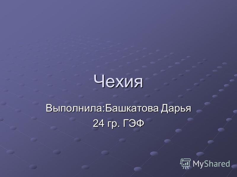 Чехия Выполнила:Башкатова Дарья 24 гр. ГЭФ