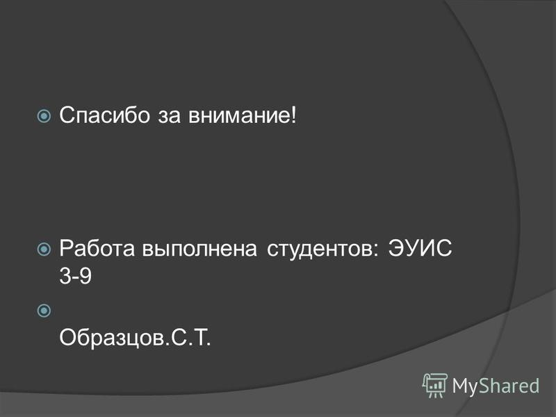 Спасибо за внимание! Работа выполнена студентов: ЭУИС 3-9 Образцов.С.Т.