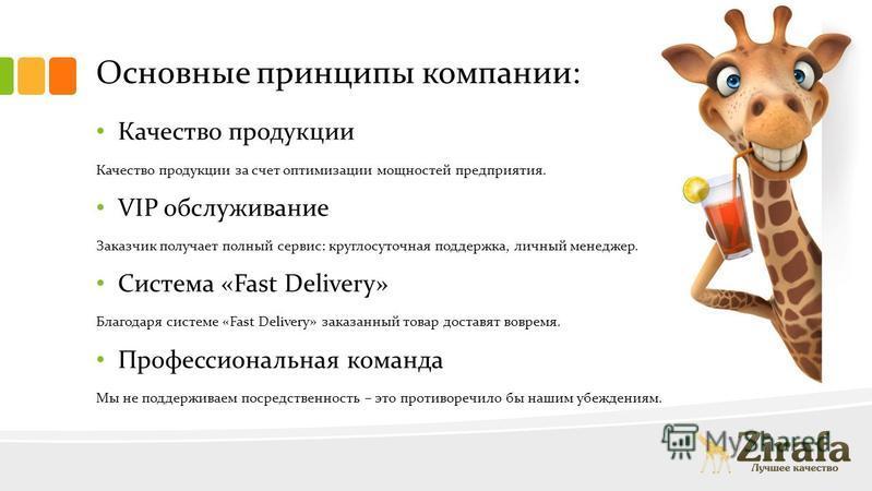 Основные принципы компании: Качество продукции Качество продукции за счет оптимизации мощностей предприятия. VIP обслуживание Заказчик получает полный сервис: круглосуточная поддержка, личный менеджер. Система «Fast Delivery» Благодаря системе «Fast