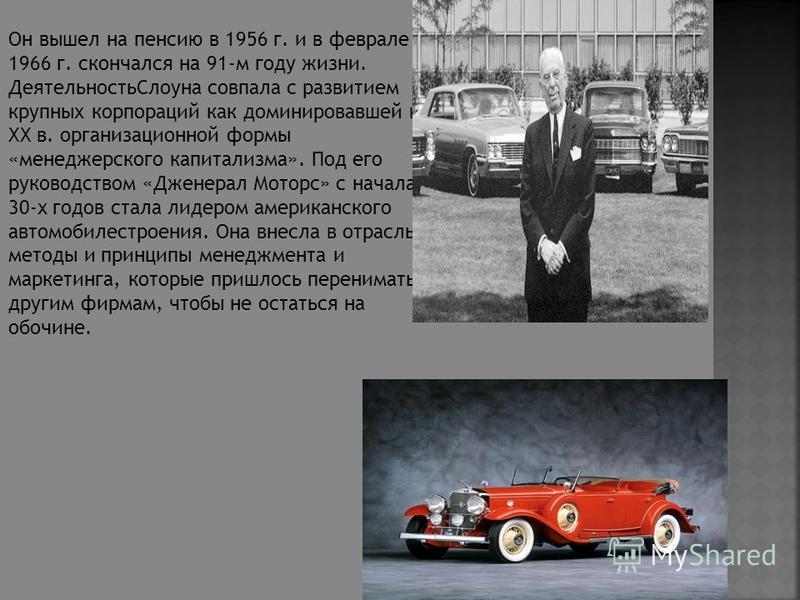 Он вышел на пенсию в 1956 г. и в феврале 1966 г. скончался на 91-м году жизни. Деятельность Слоуна совпала с развитием крупных корпораций как доминировавшей в ХХ в. организационной формы «менеджерского капитализма». Под его руководством «Дженерал Мот