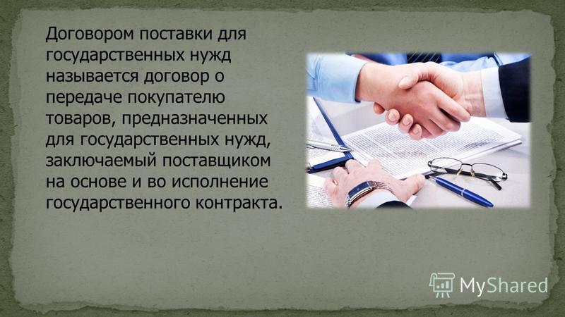 Договором поставки для государственных нужд называется договор о передаче покупателю товаров, предназначенных для государственных нужд, заключаемый поставщиком на основе и во исполнение государственного контракта.