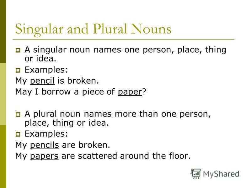 Singular and Plural Nouns A singular noun names one person, place, thing or idea. Examples: My pencil is broken. May I borrow a piece of paper? A plural noun names more than one person, place, thing or idea. Examples: My pencils are broken. My papers
