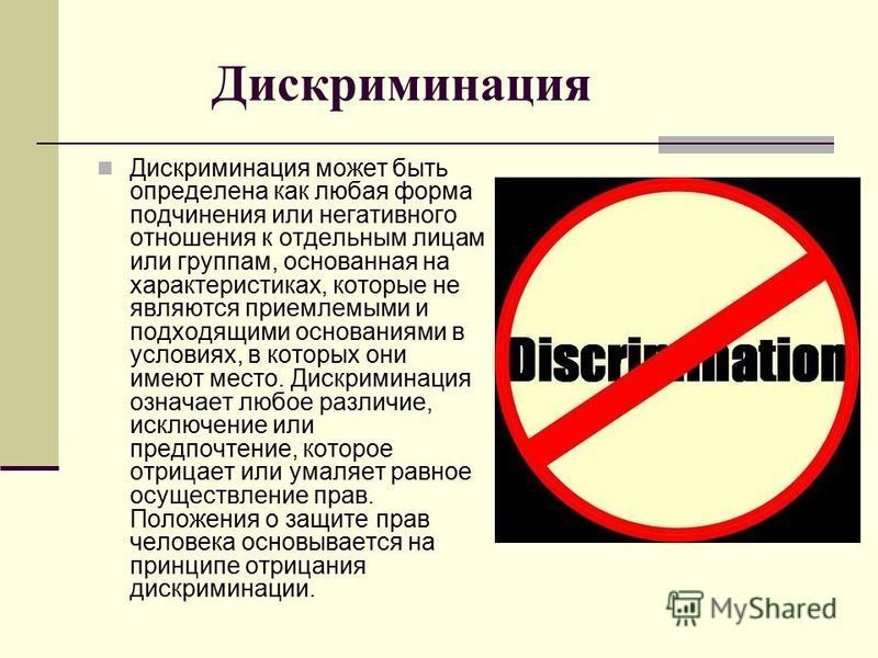 Дискриминация Дискриминация может быть определена как любая форма подчинения или негативного отношения к отдельным лицам или группам, основанная на характеристиках, которые не являются приемлемыми и подходящими основаниями в условиях, в которых они и