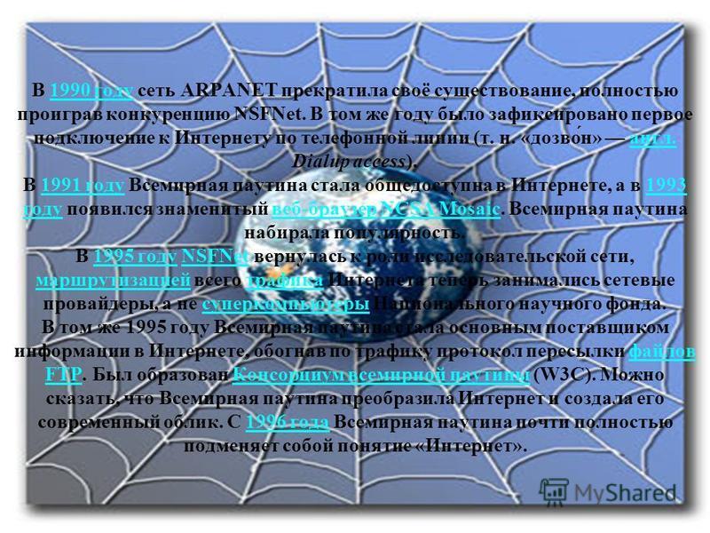 В 1990 году сеть ARPANET прекратила своё существование, полностью проиграв конкуренцию NSFNet. В том же году было зафиксировано первое подключение к Интернету по телефонной линии (т. н. «дозвон́н» англ. Dialup access). В 1991 году Всемирная паутина с