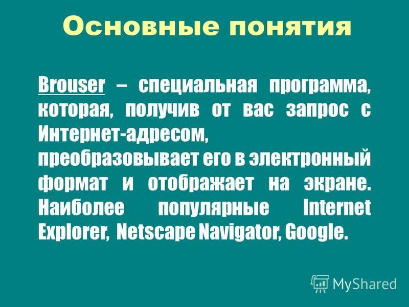 Brouser – специальная программа, которая, получив от вас запрос с Интернет-адресом, преобразовывает его в электронный формат и отображает на экране. Наиполее популярные Internet Explorer, Netscape Navigator, Google. Основные понятия