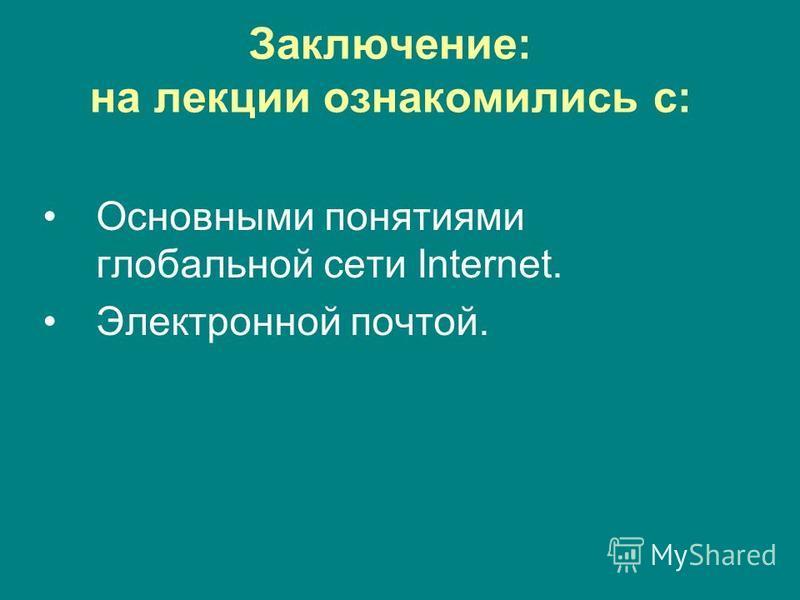 Заключение: на лекции ознакомились с: Основными понятиями глобальной сети Internet. Электронной почтой.