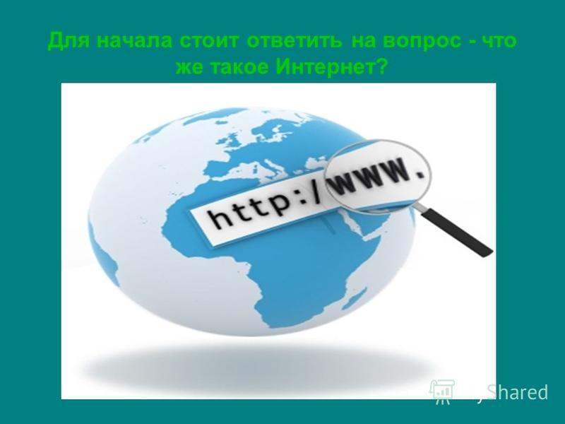 Для начала стоит ответить на вопрос - что же такое Интернет?