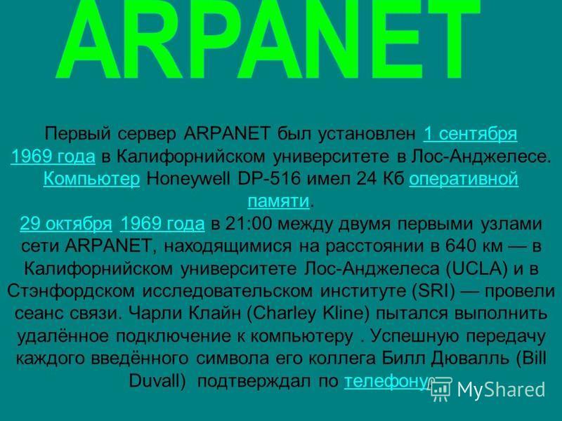 Первый сервер ARPANET был установлен 1 сентября 1969 года в Калифорнийском университете в Лос-Анджелесе. Компьютер Honeywell DP-516 имел 24 Кб оперативной памяти. 29 октября 1969 года в 21:00 между двумя первыми узлами сети ARPANET, находящимися на р