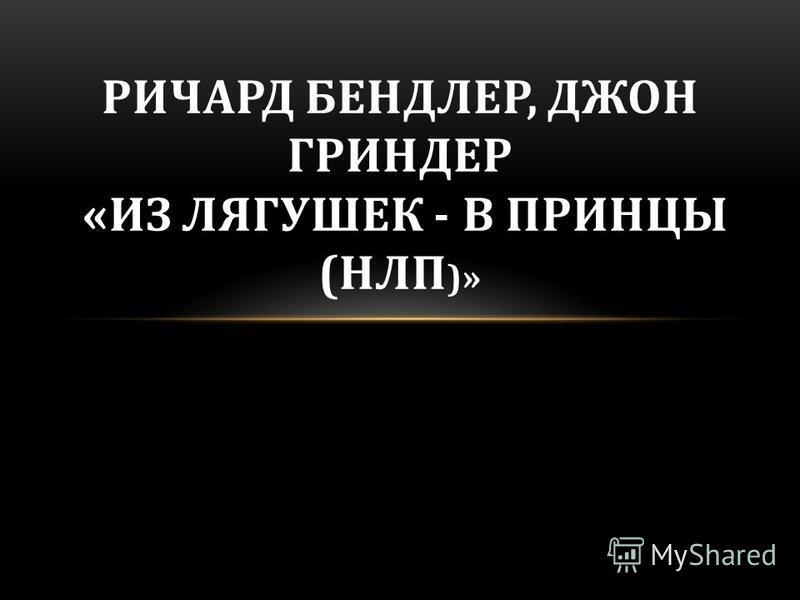 РИЧАРД БЕНДЛЕР, ДЖОН ГРИНДЕР «ИЗ ЛЯГУШЕК - В ПРИНЦЫ (НЛП )»