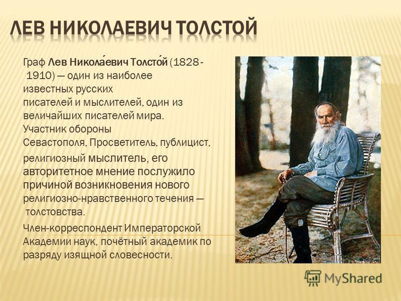 Граф Лев Николаевич Толстой (1828 - 1910) один из наиболее известных русских писателей и мыслителей, один из величайших писателей мира. Участник обороны Севастополя, Просветитель, публицист, религиозный мыслитель, его авторитетное мнение послужило пр