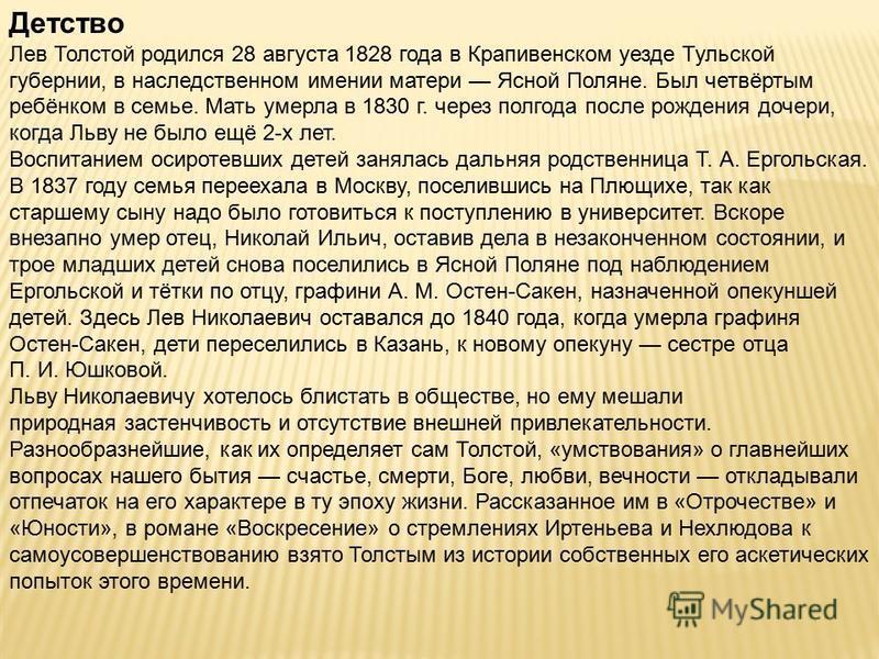 Детство Лев Толстой родился 28 августа 1828 года в Крапивенском уезде Тульской губернии, в наследственном имении матери Ясной Поляне. Был четвёртым ребёнком в семье. Мать умерла в 1830 г. через полгода после рождения дочери, когда Льву не было ещё 2-