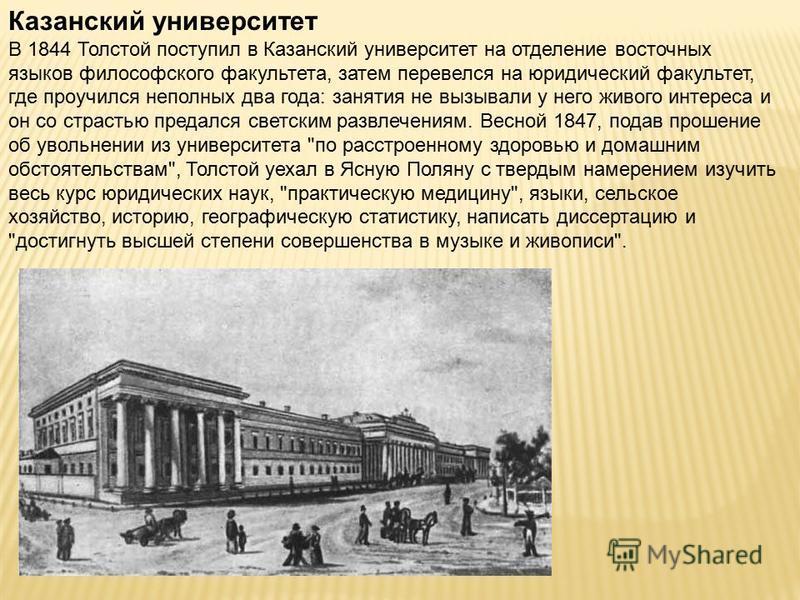 Казанский университет В 1844 Толстой поступил в Казанский университет на отделение восточных языков философского факультета, затем перевелся на юридический факультет, где проучился неполных два года: занятия не вызывали у него живого интереса и он со