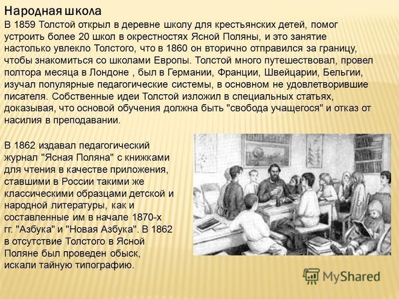 Народная школа В 1859 Толстой открыл в деревне школу для крестьянских детей, помог устроить более 20 школ в окрестностях Ясной Поляны, и это занятие настолько увлекло Толстого, что в 1860 он вторично отправился за границу, чтобы знакомиться со школам