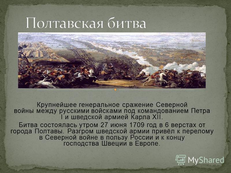 Крупнейшее генеральное сражение Северной войны между русскими войсками под командованием Петра I и шведской армией Карла XII. Битва состоялась утром 27 июня 1709 год в 6 верстах от города Полтавы. Разгром шведской армии привёл к перелому в Северной в