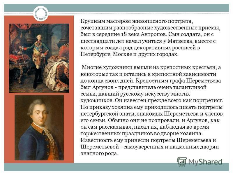 й й ф Крупным мастером живописного портрета, сочетавшим разнообразные художественные приемы, был в середине 18 века Антропов. Сын солдата, он с шестнадцати лет начал учиться у Матвеева, вместе с которым создал ряд декоративных росписей в Петербурге,