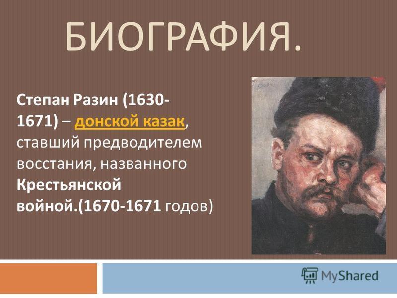 БИОГРАФИЯ. Степан Разин (1630- 1671) – донской казак, ставший предводителем восстания, названного Крестьянской войной.(1670-1671 годов ) донской казак