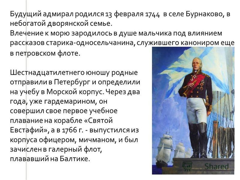 Будущий адмирал родился 13 февраля 1744 в селе Бурнаково, в небогатой дворянской семье. Влечение к морю зародилось в душе мальчика под влиянием рассказов старика - односельчанина, служившего канониром еще в петровском флоте. Шестнадцатилетнего юношу