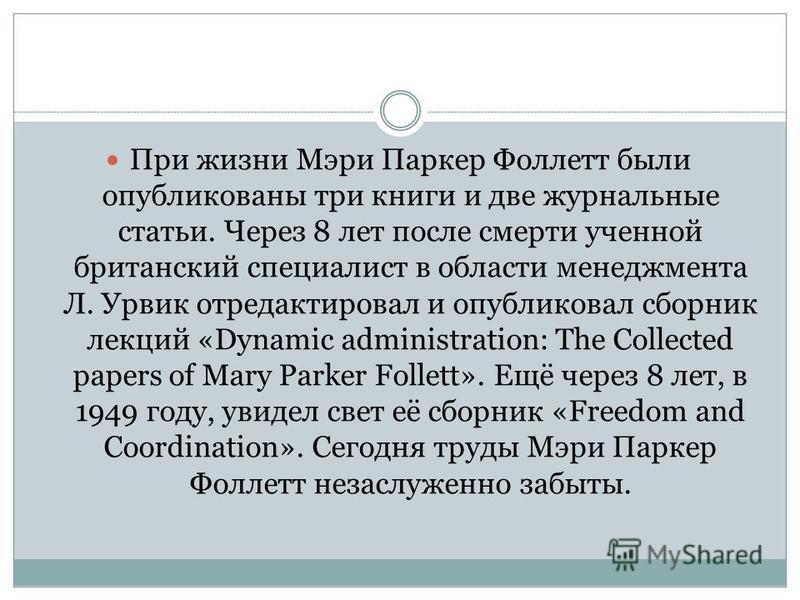 При жизни Мэри Паркер Фоллетт были опубликованы три книги и две журнальные статьи. Через 8 лет после смерти ученной британский специалист в области менеджмента Л. Урвик отредактировал и опубликовал сборник лекций «Dynamic administration: The Collecte