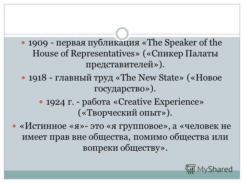 1909 - первая публикация «The Speaker of the House of Representatives» («Спикер Палаты представителей»). 1918 - главный труд «The New State» («Новое государство»). 1924 г. - работа «Creative Experience» («Творческий опыт»). «Истинное «я»- это «я груп