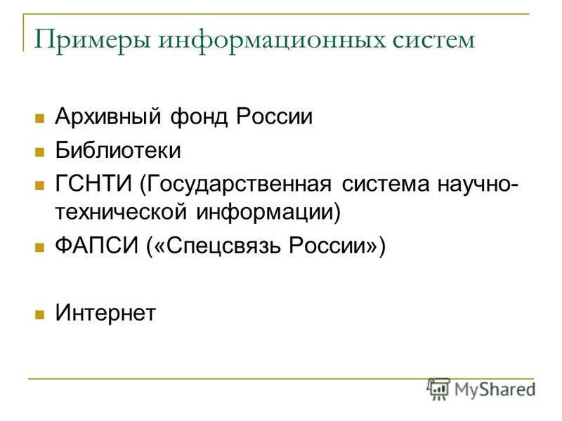 Примеры информационных систем Архивный фонд России Библиотеки ГСНТИ (Государственная система научно- технической информации) ФАПСИ («Спецсвязь России») Интернет