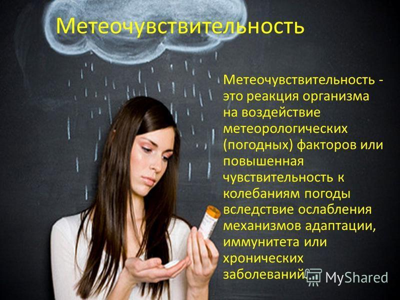 Метеочувствительность Метеочувствительность - это реакция организма на воздействие метеорологических (погодных) факторов или повышенная чувствительность к колебаниям погоды вследствие ослабления механизмов адаптации, иммунитета или хронических заболе