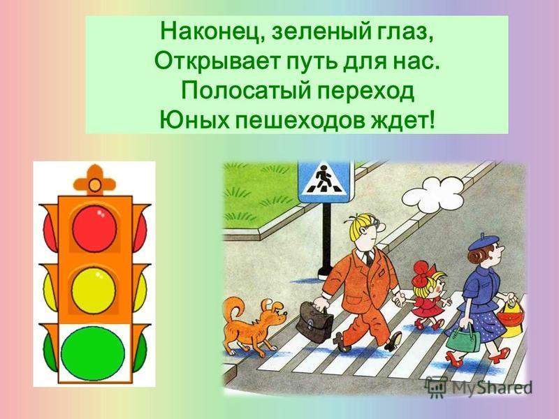 Наконец, зеленый глаз, Открывает путь для нас. Полосатый переход Юных пешеходов ждет!