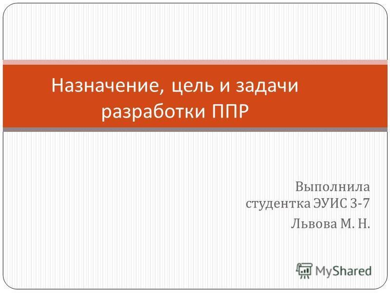 Выполнила студентка ЭУИС 3-7 Львова М. Н. Назначение, цель и задачи разработки ППР