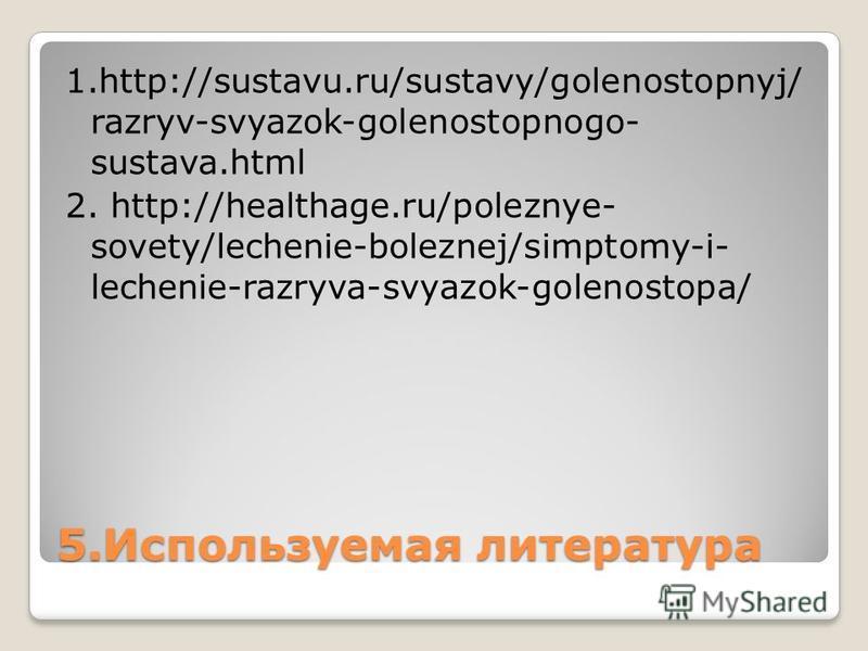 5. Используемая литература 1.http://sustavu.ru/sustavy/golenostopnyj/ razryv-svyazok-golenostopnogo- sustava.html 2. http://healthage.ru/poleznye- sovety/lechenie-boleznej/simptomy-i- lechenie-razryva-svyazok-golenostopa/