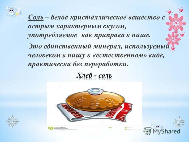 Соль – белое кристаллическое вещество с острым характерным вкусом, употребляемое как приправа к пище. Это единственный минерал, используемый человеком в пищу в «естественном» виде, практически без переработки.