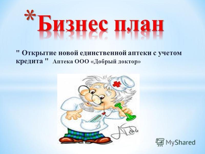 Открытие новой единственной аптеки с учетом кредита  Аптека ООО «Добрый доктор»