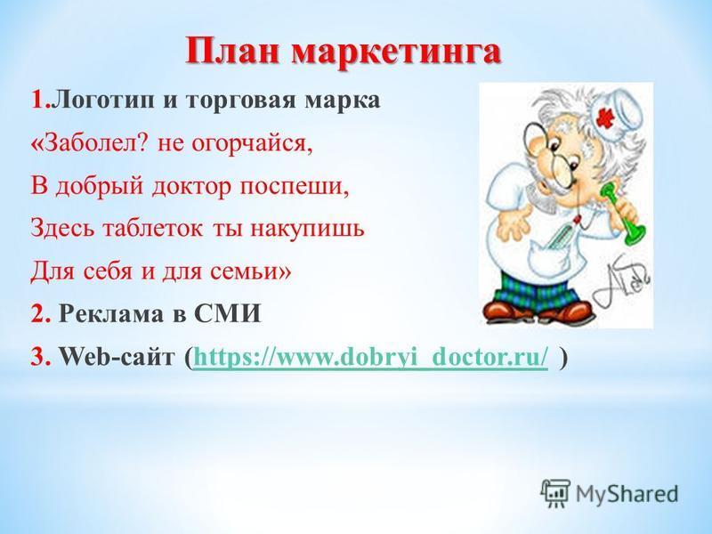 План маркетинга 1. Логотип и торговая марка «Заболел? не огорчайся, В добрый доктор поспеши, Здесь таблеток ты накупишь Для себя и для семьи» 2. Реклама в СМИ 3. Web-сайт (https://www.dobryi_doctor.ru/ )https://www.dobryi_doctor.ru/