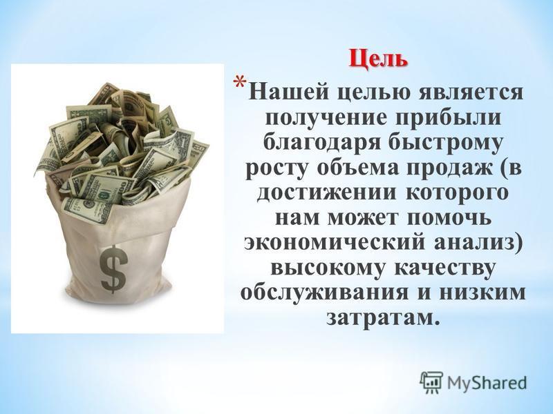 Цель * Нашей целью является получение прибыли благодаря быстрому росту объема продаж (в достижении которого нам может помочь экономический анализ) высокому качеству обслуживания и низким затратам.