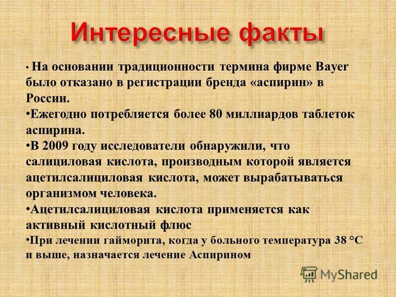 На основании традиционности термина фирме Bayer было отказано в регистрации бренда « аспирин » в России. Ежегодно потребляется более 80 миллиардов таблеток аспирина. В 2009 году исследователи обнаружили, что салициловая кислота, производным которой я