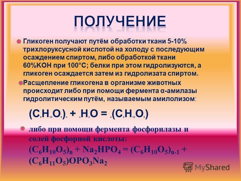 Гликоген получают путём обработки ткани 5-10% трихлоруксусной кислотой на холоду с последующим осаждением спиртом, либо обработкой ткани 60%KOH при 100°С; белки при этом гидролизуются, а гликоген осаждается затем из гидролизата спиртом. Расщепление г