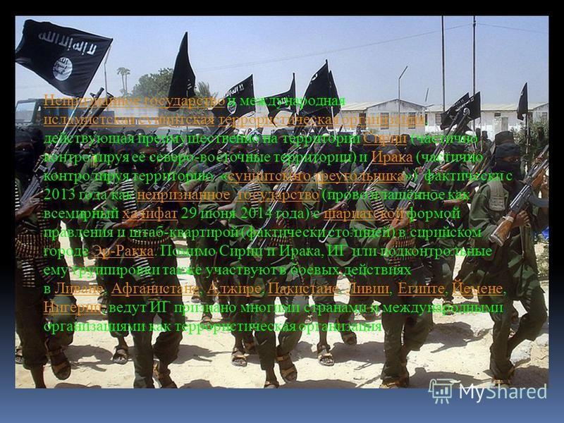 Непризнанное государство Непризнанное государство и международная исламистская суннитская террористическая организация, действующая преимущественно на территории Сирии (частично контролируя её северо-восточные территории) и Ирака (частично контролиру