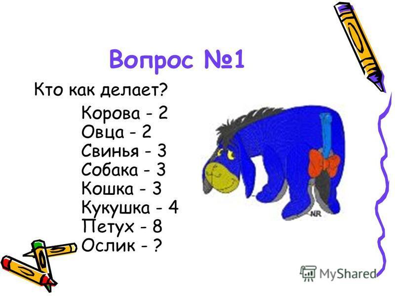 Вопрос 1 Кто как делает? Корова - 2 Овца - 2 Свинья - 3 Собака - 3 Кошка - 3 Кукушка - 4 Петух - 8 Ослик - ?