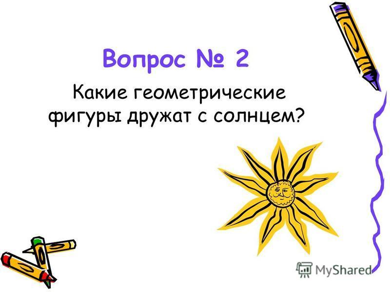 Вопрос 2 Какие геометрические фигуры дружат с солнцем?