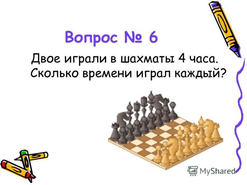 Вопрос 6 Двое играли в шахматы 4 часа. Сколько времени играл каждый?