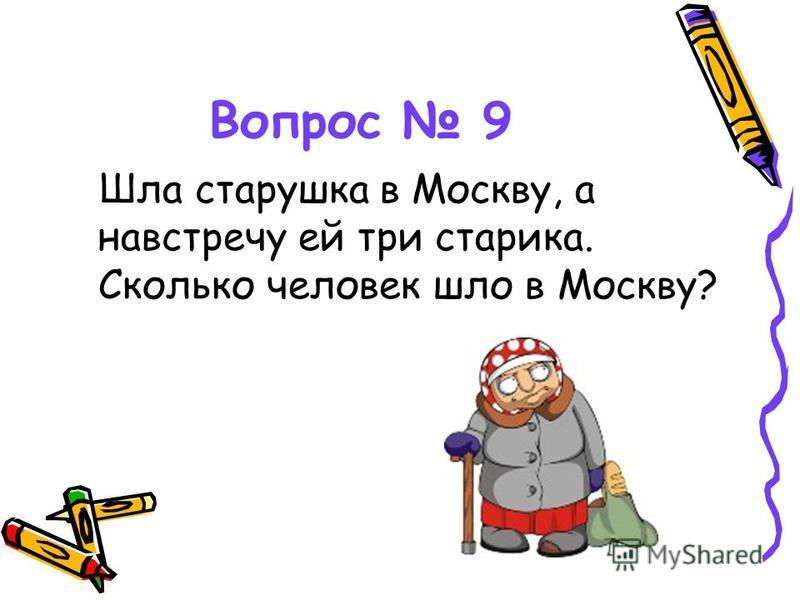 Вопрос 9 Шла старушка в Москву, а навстречу ей три старика. Сколько человек шло в Москву?
