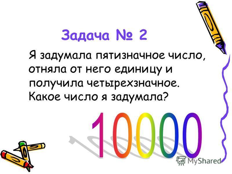 Задача 2 Я задумала пятизначное число, отняла от него единицу и получила четырехзначное. Какое число я задумала?