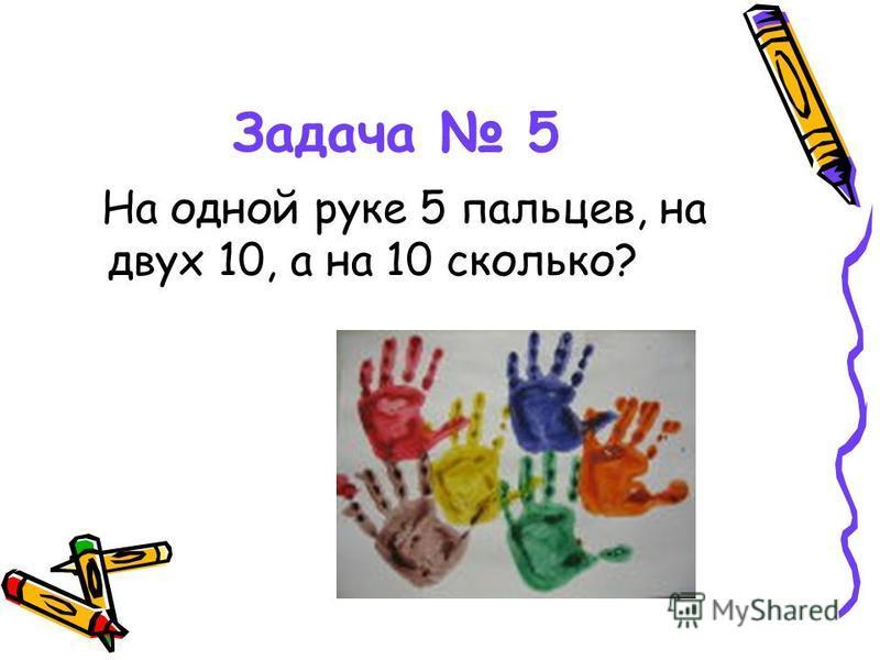Задача 5 На одной руке 5 пальцев, на двух 10, а на 10 сколько?