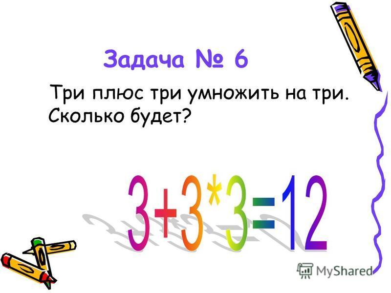 Задача 6 Три плюс три умножить на три. Сколько будет?