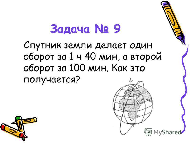 Задача 9 Спутник земли делает один оборот за 1 ч 40 мин, а второй оборот за 100 мин. Как это получается?