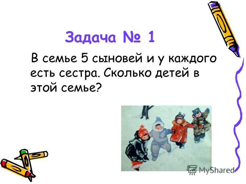 Задача 1 В семье 5 сыновей и у каждого есть сестра. Сколько детей в этой семье?