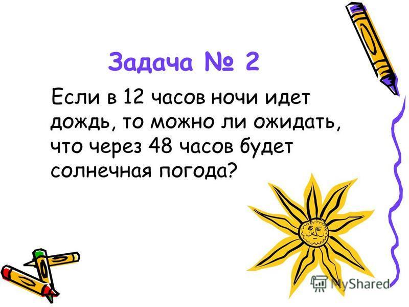 Задача 2 Если в 12 часов ночи идет дождь, то можно ли ожидать, что через 48 часов будет солнечная погода?
