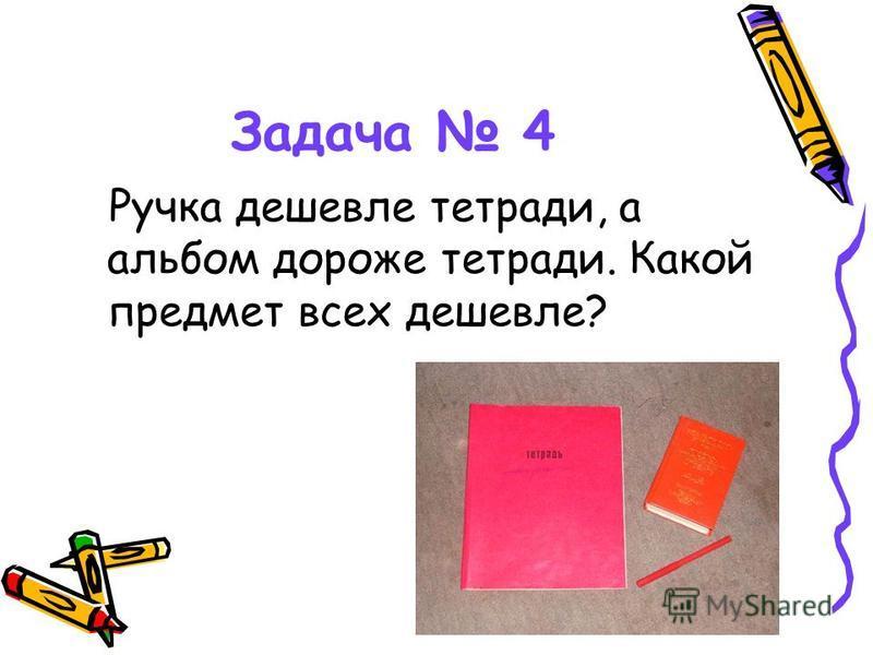 Задача 4 Ручка дешевле тетради, а альбом дороже тетради. Какой предмет всех дешевле?