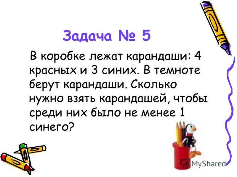 Задача 5 В коробке лежат карандаши: 4 красных и 3 синих. В темноте берут карандаши. Сколько нужно взять карандашей, чтобы среди них было не менее 1 синего?