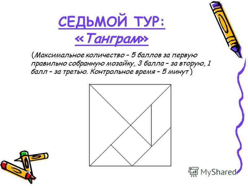 СЕДЬМОЙ ТУР: «Танграм» (Максимальное количество – 5 баллов за первую правильно собранную мозаику, 3 балла – за вторую, 1 балл – за третью. Контрольное время – 5 минут )