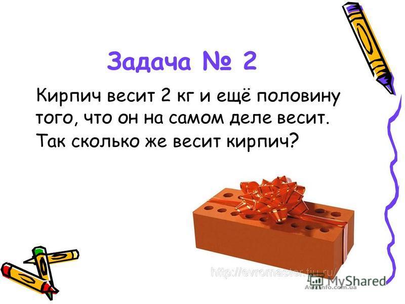 Задача 2 Кирпич весит 2 кг и ещё половину того, что он на самом деле весит. Так сколько же весит кирпич ?