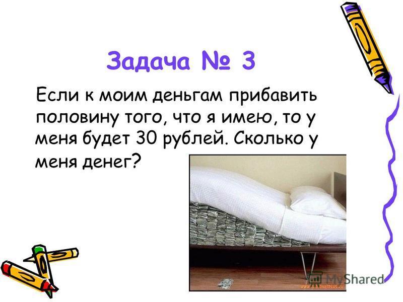 Задача 3 Если к моим деньгам прибавить половину того, что я имею, то у меня будет 30 рублей. Сколько у меня денег ?